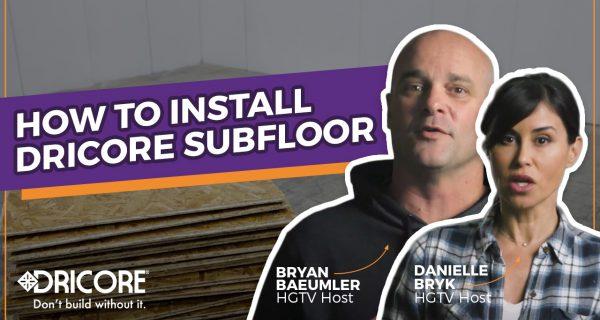 How to Install DRICORE Subfloor with Bryan Baeumler & Danielle Bryk