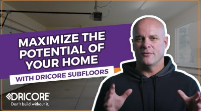 Maximize the Potential Of Your Home With DRICORE Subfloors